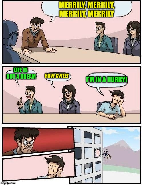 Boardroom Meeting Suggestion Meme | MERRILY, MERRILY, MERRILY, MERRILY LIFE IS BUT A DREAM HOW SWEET I'M IN A HURRY! | image tagged in memes,boardroom meeting suggestion | made w/ Imgflip meme maker