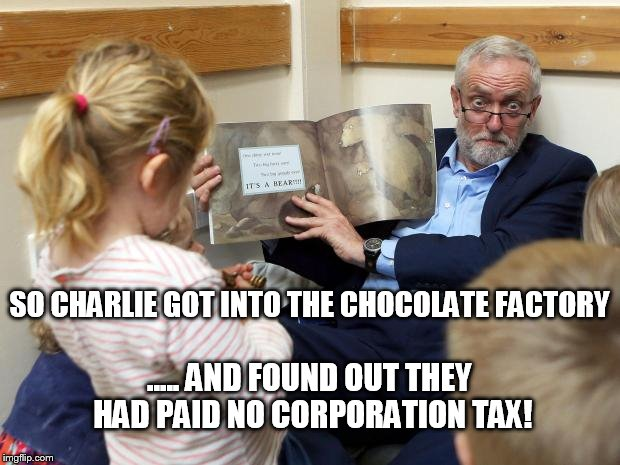 Stalk the corporation tax dodgers! | ..... AND FOUND OUT THEY HAD PAID NO CORPORATION TAX! SO CHARLIE GOT INTO THE CHOCOLATE FACTORY | image tagged in uk election,jeremy corbyn,corbyn,labour leadership,labour party | made w/ Imgflip meme maker