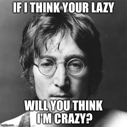Lennon | IF I THINK YOUR LAZY WILL YOU THINK I'M CRAZY? | image tagged in lennon | made w/ Imgflip meme maker