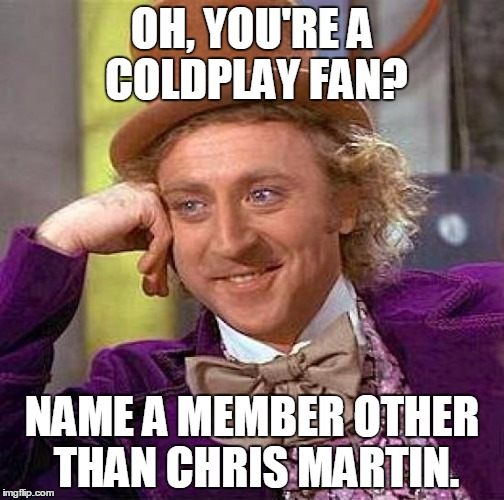 GIVE THE OTHERS RECOGNITION | OH, YOU'RE A COLDPLAY FAN? NAME A MEMBER OTHER THAN CHRIS MARTIN. | image tagged in memes,creepy condescending wonka,coldplay | made w/ Imgflip meme maker