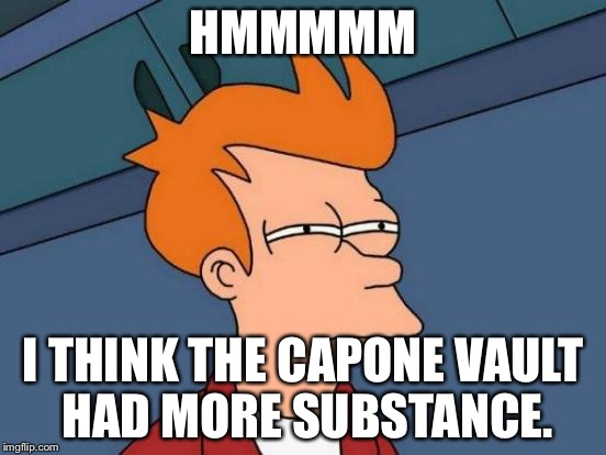 Futurama Fry Meme | HMMMMM I THINK THE CAPONE VAULT HAD MORE SUBSTANCE. | image tagged in memes,futurama fry | made w/ Imgflip meme maker