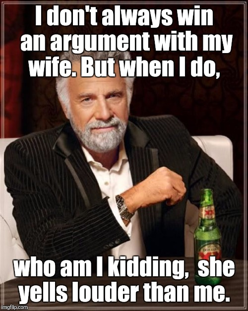 The Most Interesting Man In The World Meme | I don't always win an argument with my wife. But when I do, who am I kidding,  she yells louder than me. | image tagged in memes,the most interesting man in the world | made w/ Imgflip meme maker