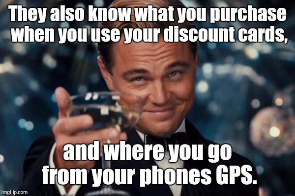 Leonardo Dicaprio Cheers Meme | They also know what you purchase when you use your discount cards, and where you go from your phones GPS. | image tagged in memes,leonardo dicaprio cheers | made w/ Imgflip meme maker