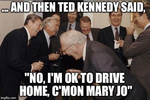"Drunk manslaughter is no kaughing matter | ... AND THEN TED KENNEDY SAID, ""NO, I'M OK TO DRIVE HOME, C'MON MARY JO"" 