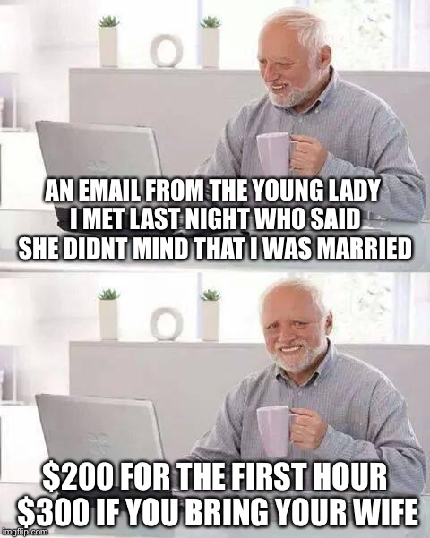 Hide the Pain Harold Meme | AN EMAIL FROM THE YOUNG LADY I MET LAST NIGHT WHO SAID SHE DIDNT MIND THAT I WAS MARRIED $200 FOR THE FIRST HOUR $300 IF YOU BRING YOUR WIFE | image tagged in memes,hide the pain harold | made w/ Imgflip meme maker