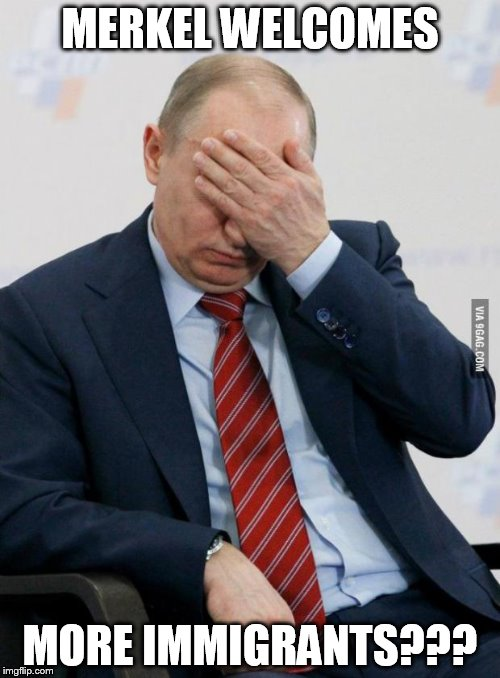 Putin Facepalm | MERKEL WELCOMES MORE IMMIGRANTS??? | image tagged in putin facepalm | made w/ Imgflip meme maker