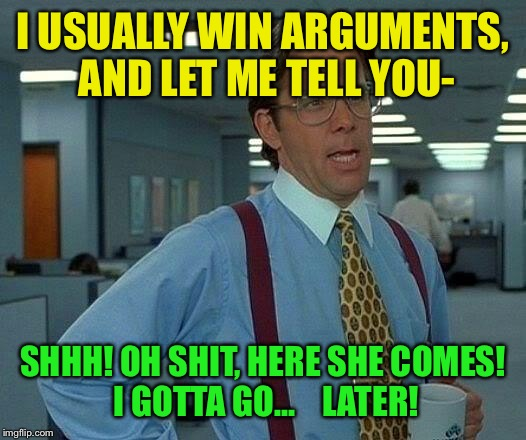 That Would Be Great Meme | I USUALLY WIN ARGUMENTS, AND LET ME TELL YOU- SHHH! OH SHIT, HERE SHE COMES! I GOTTA GO...    LATER! | image tagged in memes,that would be great | made w/ Imgflip meme maker