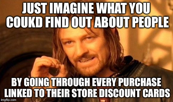 One Does Not Simply Meme | JUST IMAGINE WHAT YOU COUKD FIND OUT ABOUT PEOPLE BY GOING THROUGH EVERY PURCHASE LINKED TO THEIR STORE DISCOUNT CARDS | image tagged in memes,one does not simply | made w/ Imgflip meme maker