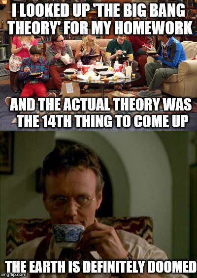 Earth is doomed | I LOOKED UP 'THE BIG BANG THEORY' FOR MY HOMEWORK AND THE ACTUAL THEORY WAS THE 14TH THING TO COME UP THE EARTH IS DEFINITELY DOOMED | image tagged in the big bang theory,homework,buffy the vampire slayer,giles,funny memes,save the earth | made w/ Imgflip meme maker