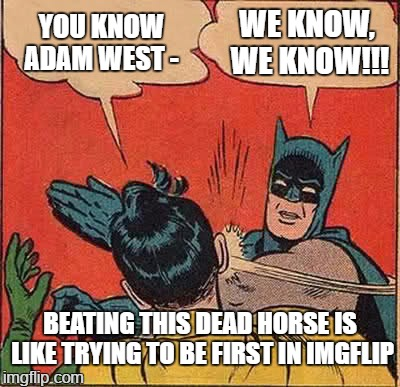 When you're a lonely neckbeard and post an RIP Adam West meme seconds after hearing the news. Buncha homos | YOU KNOW ADAM WEST - WE KNOW, WE KNOW!!! BEATING THIS DEAD HORSE IS LIKE TRYING TO BE FIRST IN IMGFLIP | image tagged in memes,batman slapping robin,funny,funny memes,assholes on imgflip,neckbeards | made w/ Imgflip meme maker