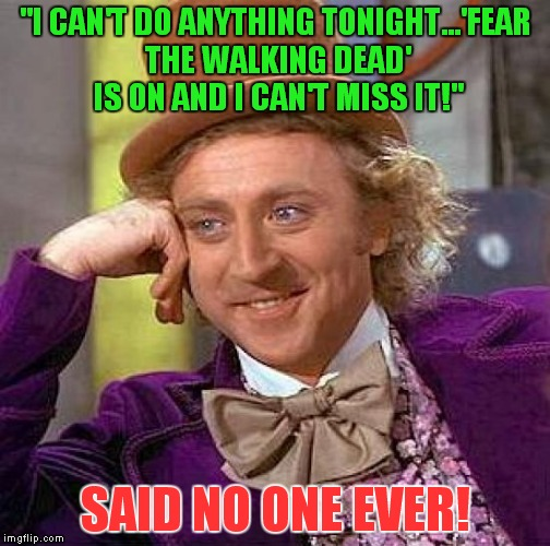 "I hate that show, but I still watch it hoping that it will get better! | ""I CAN'T DO ANYTHING TONIGHT...'FEAR THE WALKING DEAD' IS ON AND I CAN'T MISS IT!"" SAID NO ONE EVER! 