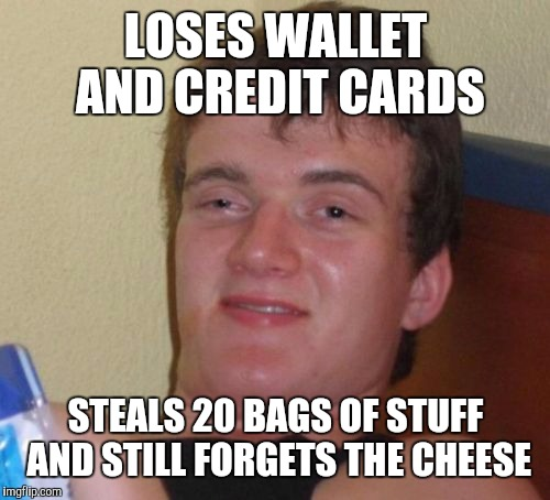 10 Guy Meme | LOSES WALLET AND CREDIT CARDS STEALS 20 BAGS OF STUFF AND STILL FORGETS THE CHEESE | image tagged in memes,10 guy | made w/ Imgflip meme maker