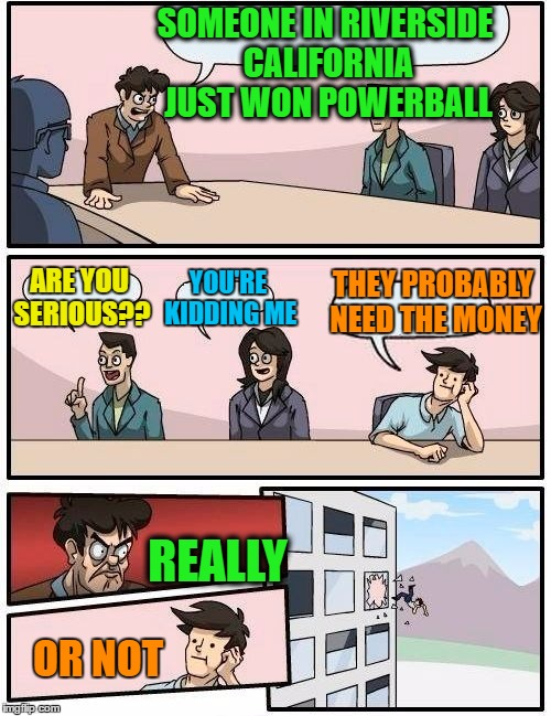OF COURSE someone from Riverside, California won!  lol . .  because why not?? | SOMEONE IN RIVERSIDE CALIFORNIA JUST WON POWERBALL ARE YOU SERIOUS?? YOU'RE KIDDING ME THEY PROBABLY NEED THE MONEY REALLY OR NOT | image tagged in memes,boardroom meeting suggestion | made w/ Imgflip meme maker