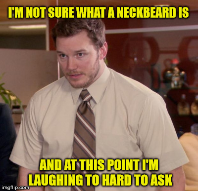 I'M NOT SURE WHAT A NECKBEARD IS AND AT THIS POINT I'M LAUGHING TO HARD TO ASK | made w/ Imgflip meme maker