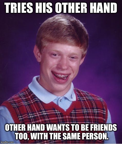 Bad Luck Brian Meme | TRIES HIS OTHER HAND OTHER HAND WANTS TO BE FRIENDS TOO, WITH THE SAME PERSON. | image tagged in memes,bad luck brian | made w/ Imgflip meme maker