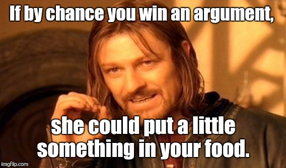 One Does Not Simply Meme | If by chance you win an argument, she could put a little something in your food. | image tagged in memes,one does not simply | made w/ Imgflip meme maker