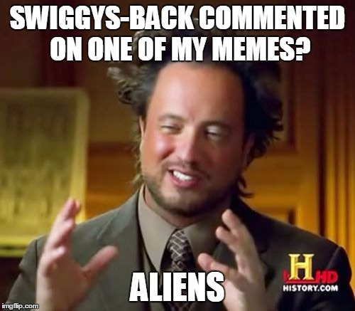 he did tho, honestly | SWIGGYS-BACK COMMENTED ON ONE OF MY MEMES? ALIENS | image tagged in memes,ancient aliens | made w/ Imgflip meme maker