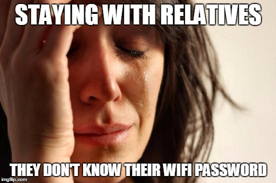 First World Problems Meme | STAYING WITH RELATIVES THEY DON'T KNOW THEIR WIFI PASSWORD | image tagged in memes,first world problems | made w/ Imgflip meme maker