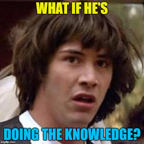 Conspiracy Keanu Meme | WHAT IF HE'S DOING THE KNOWLEDGE? | image tagged in memes,conspiracy keanu | made w/ Imgflip meme maker