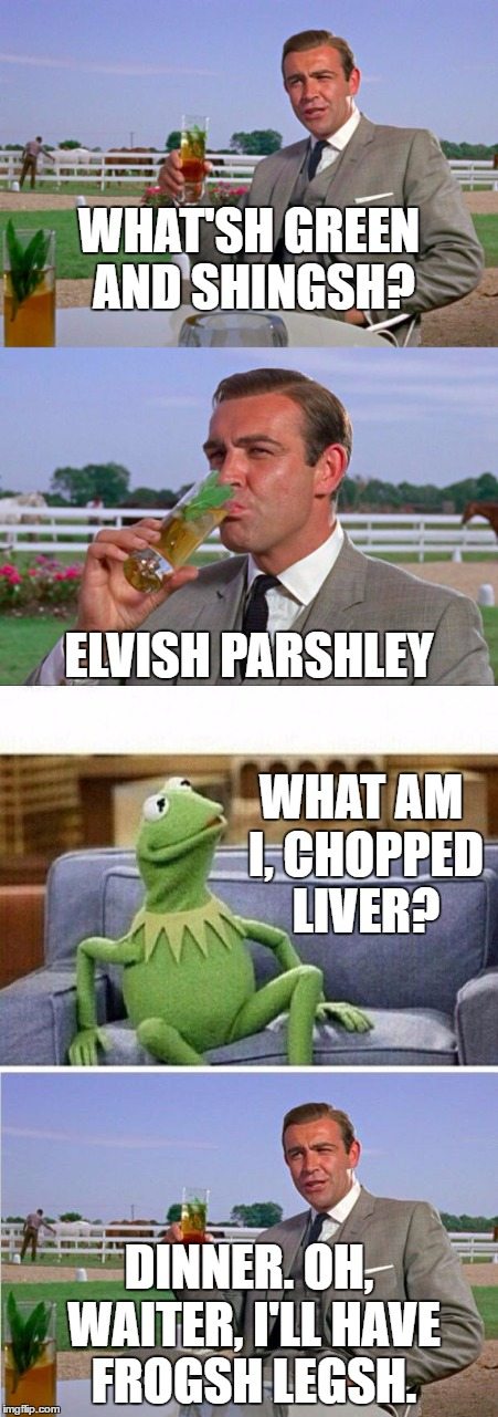 WHAT'SH GREEN AND SHINGSH? DINNER. OH, WAITER, I'LL HAVE FROGSH LEGSH. ELVISH PARSHLEY WHAT AM I, CHOPPED LIVER? | image tagged in sean connery vs kermit,memes,bad pun | made w/ Imgflip meme maker