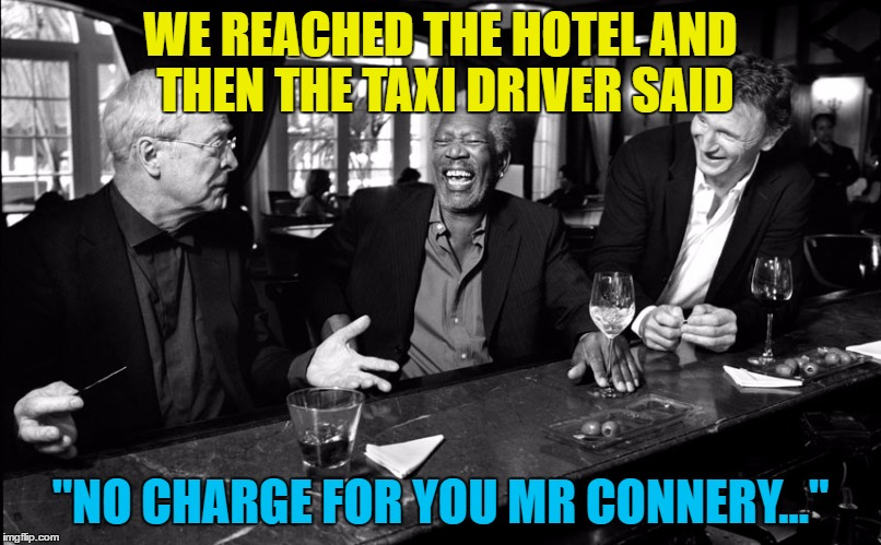 "My name is Michael Caine - not a lot of people know that... | WE REACHED THE HOTEL AND THEN THE TAXI DRIVER SAID ""NO CHARGE FOR YOU MR CONNERY..."" 