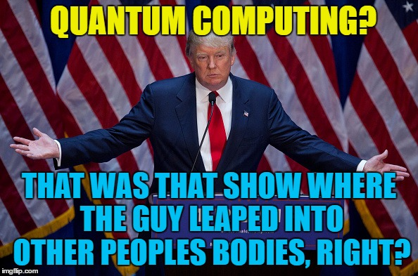 He knows his stuff... :) |  QUANTUM COMPUTING? THAT WAS THAT SHOW WHERE THE GUY LEAPED INTO OTHER PEOPLES BODIES, RIGHT? | image tagged in trump bruh,memes,quantum leap,quantum computing,tv,trump | made w/ Imgflip meme maker