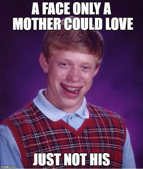 Bad Luck Brian Meme | A FACE ONLY A MOTHER COULD LOVE JUST NOT HIS | image tagged in memes,bad luck brian | made w/ Imgflip meme maker
