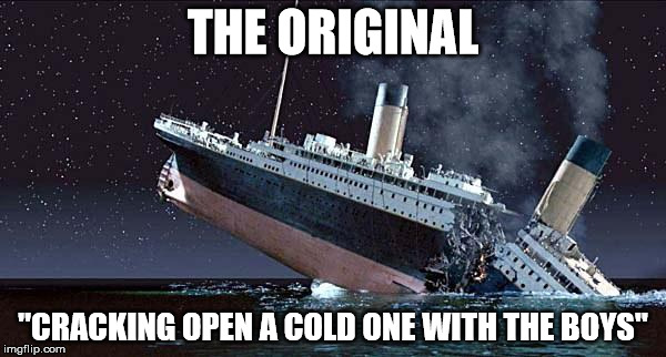 "Titanic | THE ORIGINAL ""CRACKING OPEN A COLD ONE WITH THE BOYS"" 