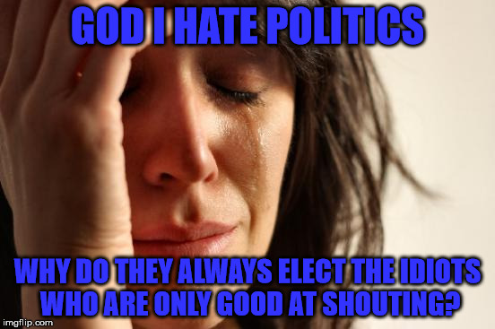 First World Problems Meme | GOD I HATE POLITICS WHY DO THEY ALWAYS ELECT THE IDIOTS WHO ARE ONLY GOOD AT SHOUTING? | image tagged in memes,first world problems | made w/ Imgflip meme maker