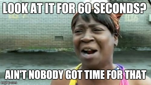 Aint Nobody Got Time For That Meme | LOOK AT IT FOR 60 SECONDS? AIN'T NOBODY GOT TIME FOR THAT | image tagged in memes,aint nobody got time for that | made w/ Imgflip meme maker