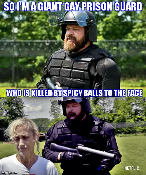 *SPOILER ALERT!!  | SO I'M A GIANT GAY PRISON GUARD WHO IS KILLED BY SPICY BALLS TO THE FACE | image tagged in orange is the new black,spicy,meatball,ironic | made w/ Imgflip meme maker