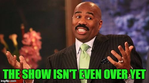 Steve Harvey Meme | THE SHOW ISN'T EVEN OVER YET | image tagged in memes,steve harvey | made w/ Imgflip meme maker