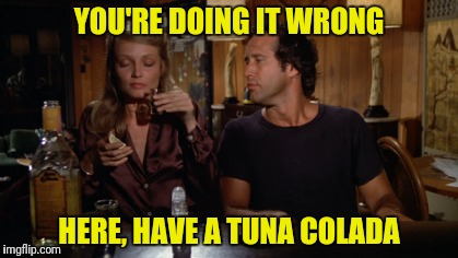 YOU'RE DOING IT WRONG HERE, HAVE A TUNA COLADA | made w/ Imgflip meme maker