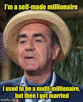 The Millionaire . . . And His Wife | I'm a self-made millionaire I used to be a multi-millionaire, but then I got married | image tagged in thurston howell the 3rd,memes,who wants to be a millionaire | made w/ Imgflip meme maker