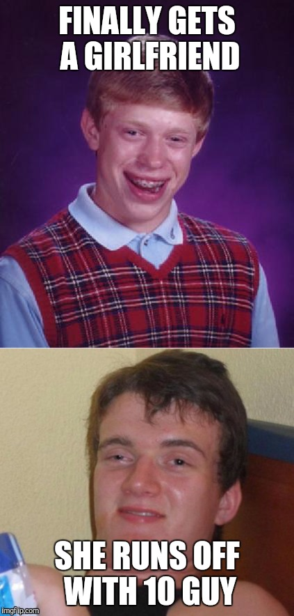 Brian really didn't want a girl anyway... | FINALLY GETS A GIRLFRIEND SHE RUNS OFF WITH 10 GUY | image tagged in bad luck brian,10 guy | made w/ Imgflip meme maker