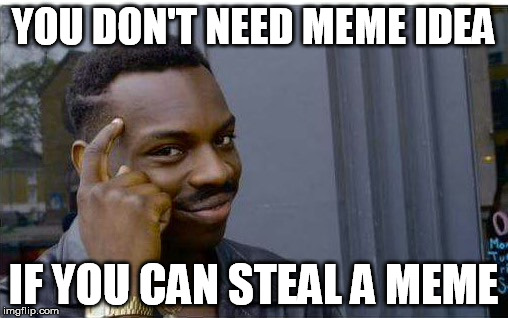 YOU DON'T NEED MEME IDEA IF YOU CAN STEAL A MEME | made w/ Imgflip meme maker