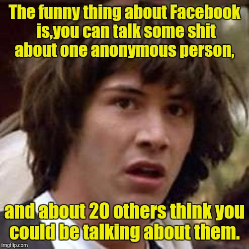 Conspiracy Keanu Meme | The funny thing about Facebook is,you can talk some shit about one anonymous person, and about 20 others think you could be talking about th | image tagged in memes,conspiracy keanu | made w/ Imgflip meme maker