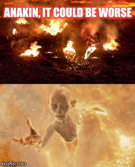 Roasted not Melted | ANAKIN, IT COULD BE WORSE | image tagged in gollum,star wars,anakin skywalker,anakin skywalker burning,it could be worse,lord of the rings | made w/ Imgflip meme maker