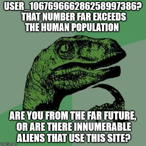 Philosoraptor Meme | USER_106769666286258997386? THAT NUMBER FAR EXCEEDS THE HUMAN POPULATION ARE YOU FROM THE FAR FUTURE, OR ARE THERE INNUMERABLE ALIENS THAT U | image tagged in memes,philosoraptor | made w/ Imgflip meme maker