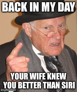 Back In My Day Meme | BACK IN MY DAY YOUR WIFE KNEW YOU BETTER THAN SIRI | image tagged in memes,back in my day | made w/ Imgflip meme maker
