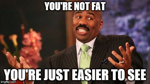 Gravitationally Hindered? | YOU'RE NOT FAT YOU'RE JUST EASIER TO SEE | image tagged in memes,steve harvey,fat bastard,yo mamas so fat | made w/ Imgflip meme maker