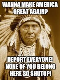 Native American | WANNA MAKE AMERICA GREAT AGAIN? DEPORT EVERYONE! NONE OF YOU BELONG HERE SO SHUTUP! | image tagged in native american,make america great again,election 2016,deport,trump,illegal immigration | made w/ Imgflip meme maker