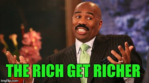 Steve Harvey Meme | THE RICH GET RICHER | image tagged in memes,steve harvey | made w/ Imgflip meme maker