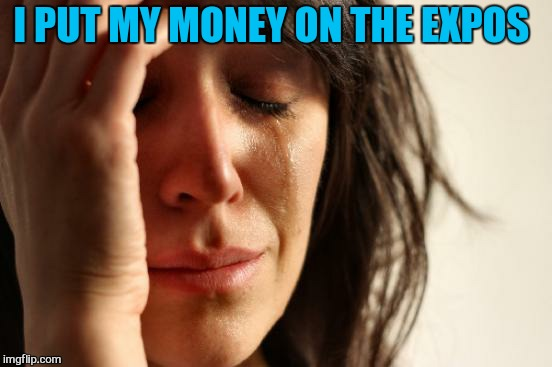 First World Problems Meme | I PUT MY MONEY ON THE EXPOS | image tagged in memes,first world problems | made w/ Imgflip meme maker