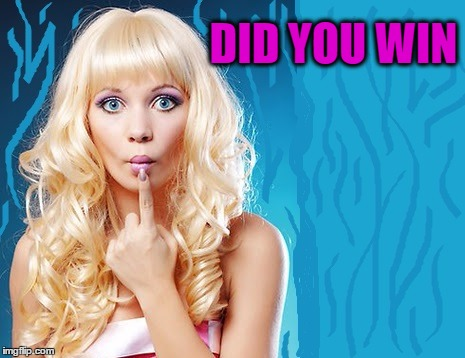 ditzy blonde | DID YOU WIN | image tagged in ditzy blonde | made w/ Imgflip meme maker