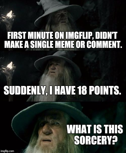 Confused Gandalf Meme | FIRST MINUTE ON IMGFLIP, DIDN'T MAKE A SINGLE MEME OR COMMENT. SUDDENLY, I HAVE 18 POINTS. WHAT IS THIS SORCERY? | image tagged in memes,confused gandalf | made w/ Imgflip meme maker