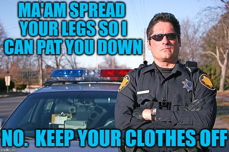 police | MA'AM SPREAD YOUR LEGS SO I CAN PAT YOU DOWN NO.  KEEP YOUR CLOTHES OFF | image tagged in police | made w/ Imgflip meme maker