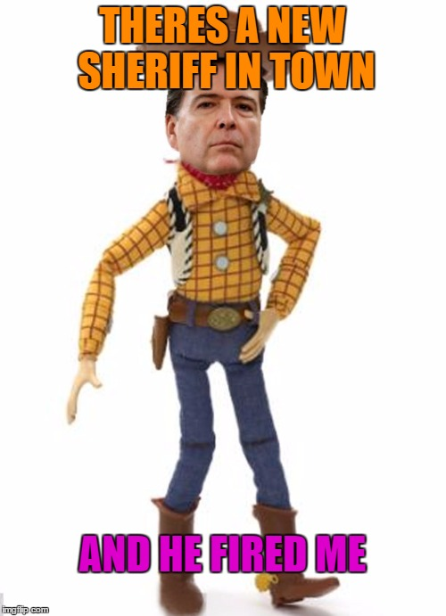 The new sheriff | THERES A NEW SHERIFF IN TOWN AND HE FIRED ME | image tagged in james woody comey,trump memes business,lets get nuts,crazy for tomorrow,tommy mac meme,memers go bye | made w/ Imgflip meme maker