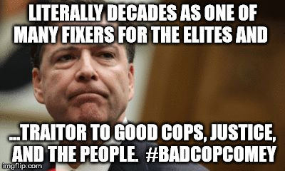 #badcopcomey  | LITERALLY DECADES AS ONE OF MANY FIXERS FOR THE ELITES AND ...TRAITOR TO GOOD COPS, JUSTICE, AND THE PEOPLE.  #BADCOPCOMEY | image tagged in dirty cop comey,bad cop comey,dishonorable james comey | made w/ Imgflip meme maker