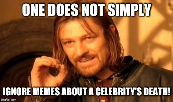 One Does Not Simply Meme | ONE DOES NOT SIMPLY IGNORE MEMES ABOUT A CELEBRITY'S DEATH! | image tagged in memes,one does not simply | made w/ Imgflip meme maker